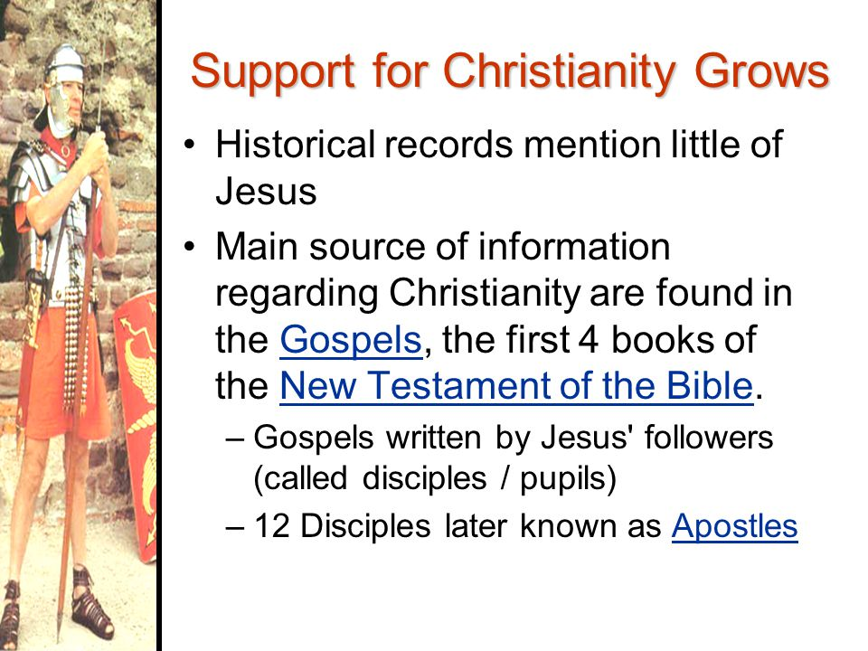 Support for Christianity Grows Historical records mention little of Jesus Main source of information regarding Christianity are found in the Gospels, the first 4 books of the New Testament of the Bible.