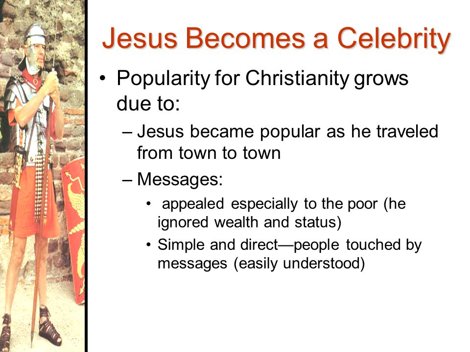 Jesus Becomes a Celebrity Popularity for Christianity grows due to: –Jesus became popular as he traveled from town to town –Messages: appealed especially to the poor (he ignored wealth and status) Simple and direct—people touched by messages (easily understood)