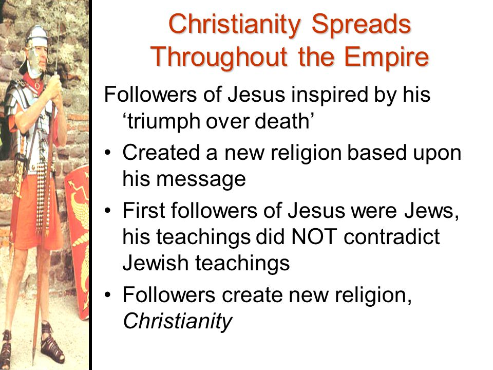 Christianity Spreads Throughout the Empire Followers of Jesus inspired by his 'triumph over death' Created a new religion based upon his message First followers of Jesus were Jews, his teachings did NOT contradict Jewish teachings Followers create new religion, Christianity