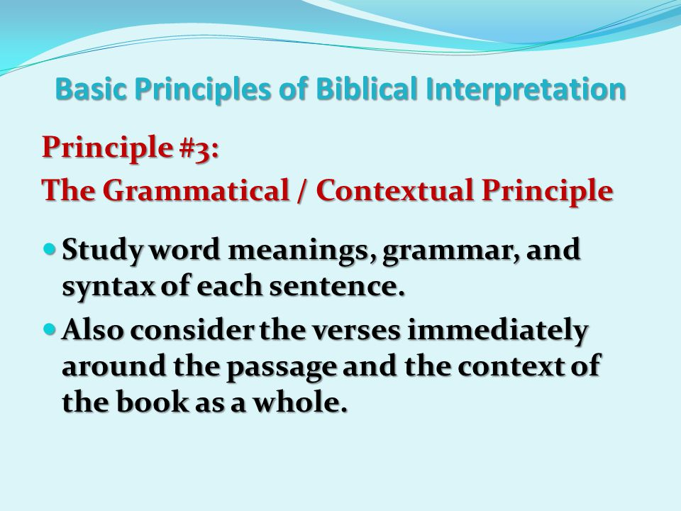 Basic Principles of Biblical Interpretation Principle #3: The Grammatical / Contextual Principle The Grammatical / Contextual Principle Study word meanings, grammar, and syntax of each sentence.