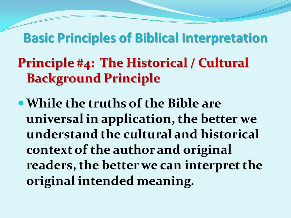 Basic Principles of Biblical Interpretation Principle #4: The Historical / Cultural Background Principle Principle #4: The Historical / Cultural Background Principle While the truths of the Bible are universal in application, the better we understand the cultural and historical context of the author and original readers, the better we can interpret the original intended meaning.