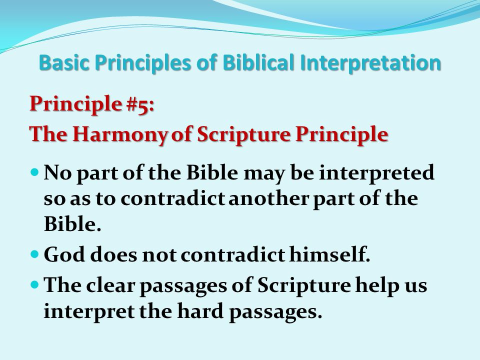Basic Principles of Biblical Interpretation Principle #5: The Harmony of Scripture Principle No part of the Bible may be interpreted so as to contradict another part of the Bible.