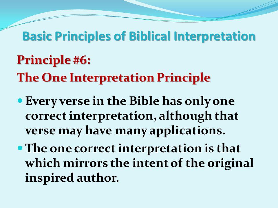 Basic Principles of Biblical Interpretation Principle #6: The One Interpretation Principle Every verse in the Bible has only one correct interpretatio