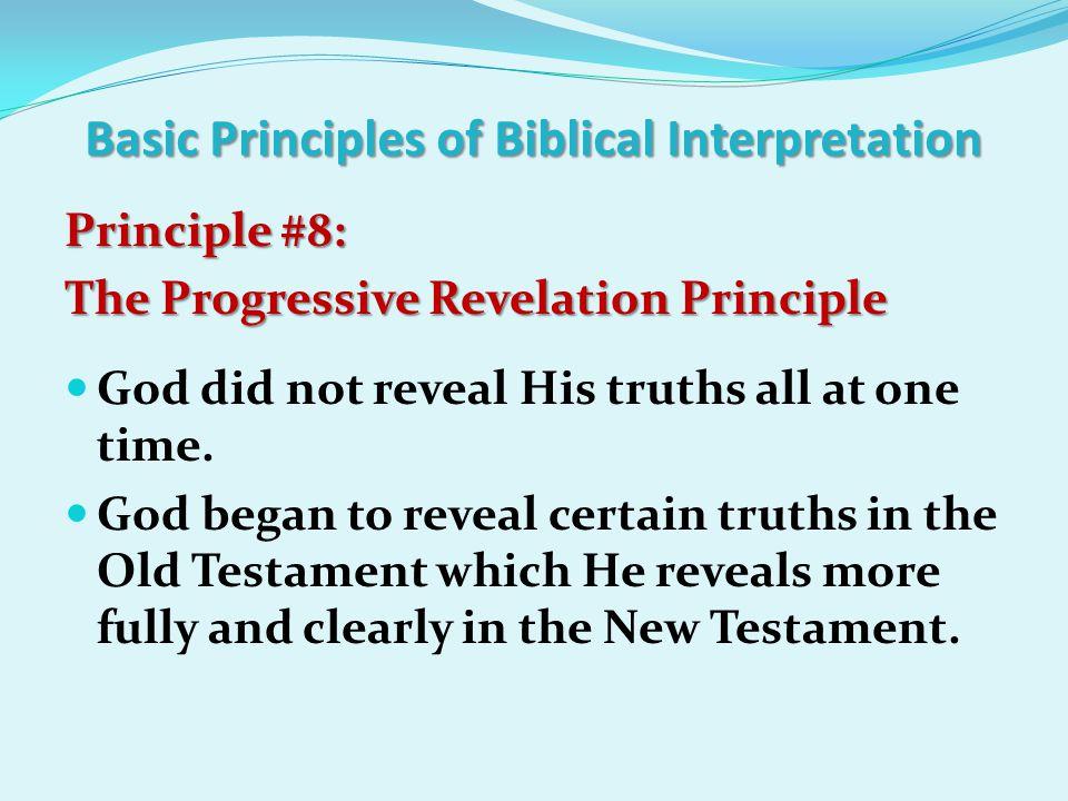 Basic Principles of Biblical Interpretation Principle #8: The Progressive Revelation Principle The Progressive Revelation Principle God did not reveal