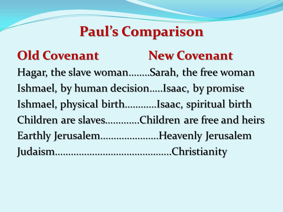 Paul's Comparison Old Covenant New Covenant Hagar, the slave woman……..Sarah, the free woman Ishmael, by human decision…..Isaac, by promise Ishmael, physical birth…………Isaac, spiritual birth Children are slaves………….Children are free and heirs Earthly Jerusalem………………….Heavenly Jerusalem Judaism……………………………………..Christianity