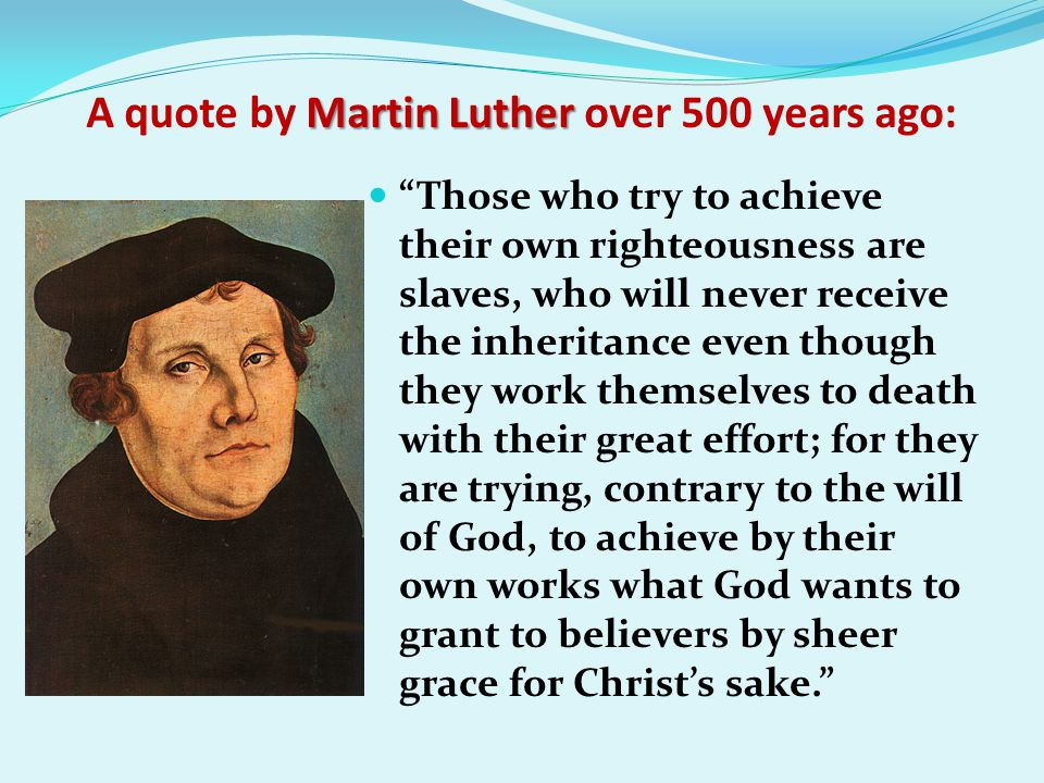 Martin Luther A quote by Martin Luther over 500 years ago: Those who try to achieve their own righteousness are slaves, who will never receive the inheritance even though they work themselves to death with their great effort; for they are trying, contrary to the will of God, to achieve by their own works what God wants to grant to believers by sheer grace for Christ's sake.