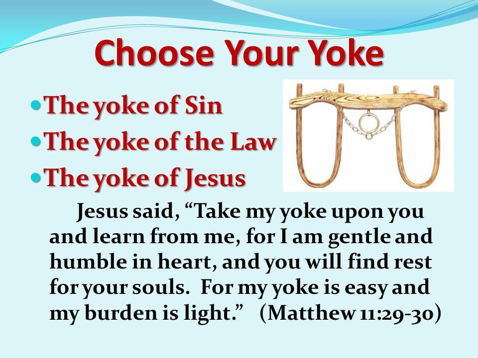 """Choose Your Yoke The yoke of Sin The yoke of Sin The yoke of the Law The yoke of the Law The yoke of Jesus The yoke of Jesus Jesus said, """"Take my yoke"""