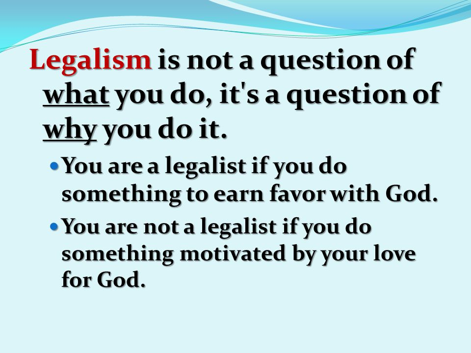 Legalism is not a question of what you do, it's a question of why you do it. You are a legalist if you do something to earn favor with God. You are a