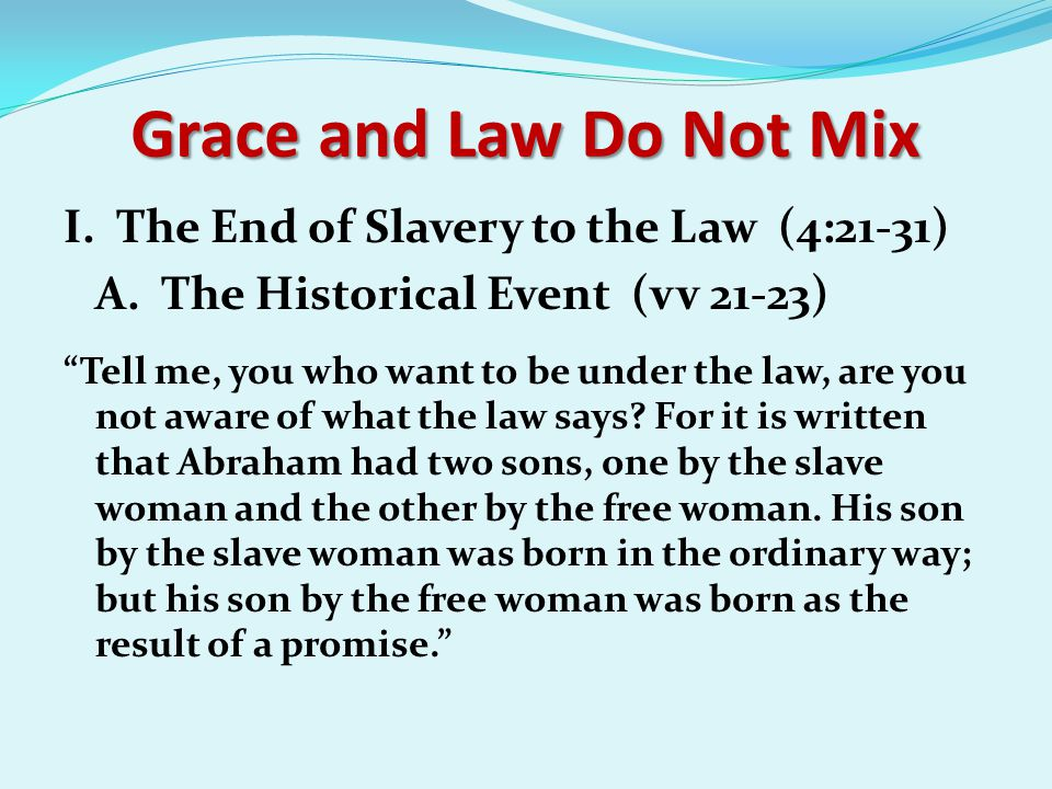 """Grace and Law Do Not Mix I. The End of Slavery to the Law (4:21-31) A. The Historical Event (vv 21-23) """"Tell me, you who want to be under the law, are"""