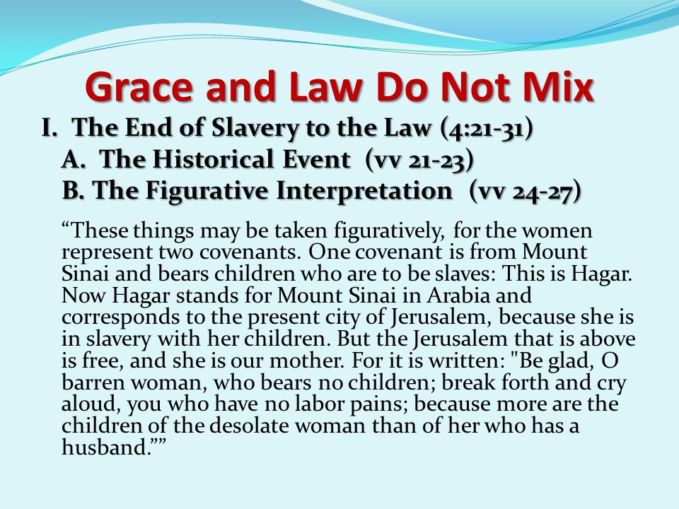 """Grace and Law Do Not Mix I. The End of Slavery to the Law (4:21-31) A. The Historical Event (vv 21-23) B. The Figurative Interpretation (vv 24-27) """"Th"""