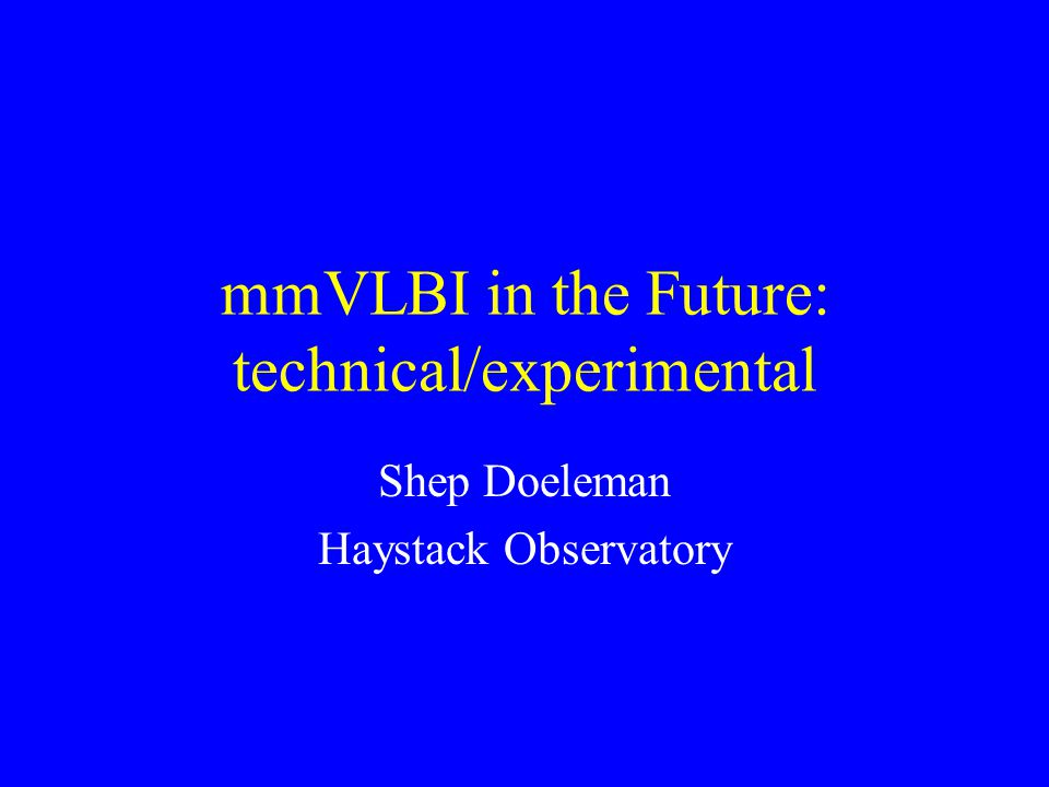 mmVLBI in the Future: technical/experimental Shep Doeleman Haystack Observatory