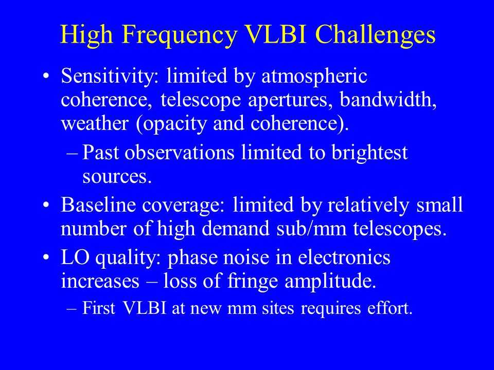 High Frequency VLBI Challenges Sensitivity: limited by atmospheric coherence, telescope apertures, bandwidth, weather (opacity and coherence).