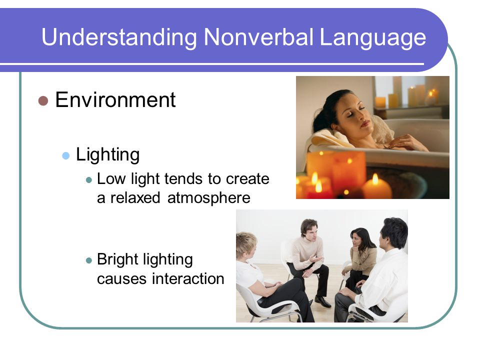 Understanding Nonverbal Language Environment Lighting Low light tends to create a relaxed atmosphere Bright lighting causes interaction