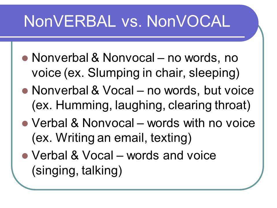 NonVERBAL vs. NonVOCAL Nonverbal & Nonvocal – no words, no voice (ex. Slumping in chair, sleeping) Nonverbal & Vocal – no words, but voice (ex. Hummin