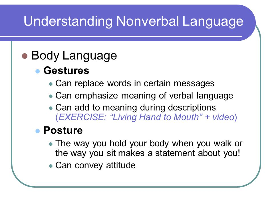 Understanding Nonverbal Language Body Language Gestures Can replace words in certain messages Can emphasize meaning of verbal language Can add to meaning during descriptions (EXERCISE: Living Hand to Mouth + video) Posture The way you hold your body when you walk or the way you sit makes a statement about you.