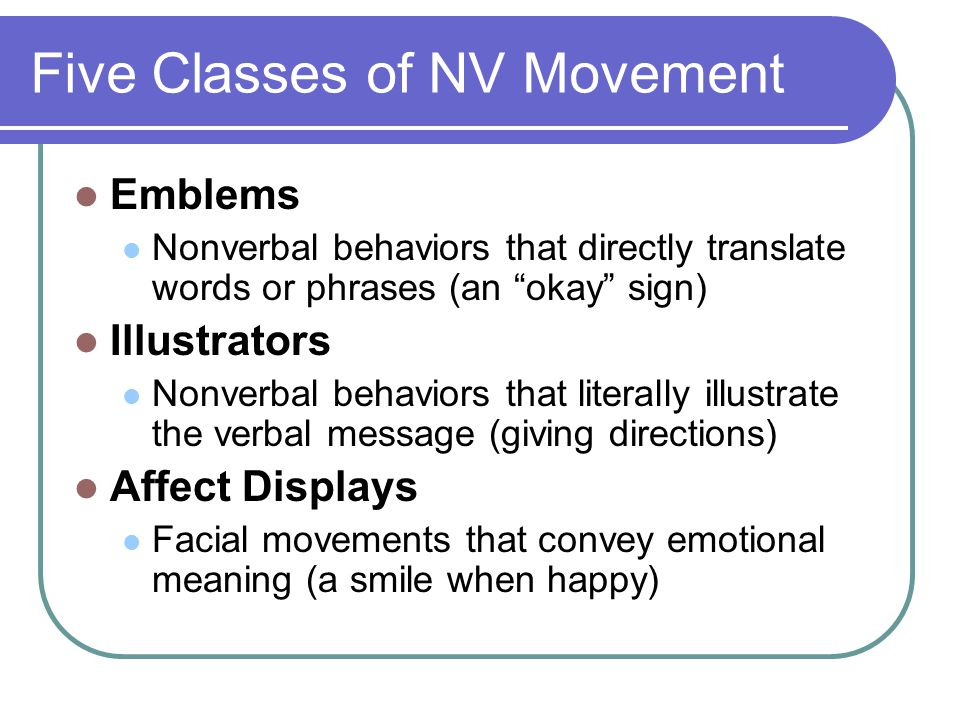 Five Classes of NV Movement Emblems Nonverbal behaviors that directly translate words or phrases (an okay sign) Illustrators Nonverbal behaviors that literally illustrate the verbal message (giving directions) Affect Displays Facial movements that convey emotional meaning (a smile when happy)
