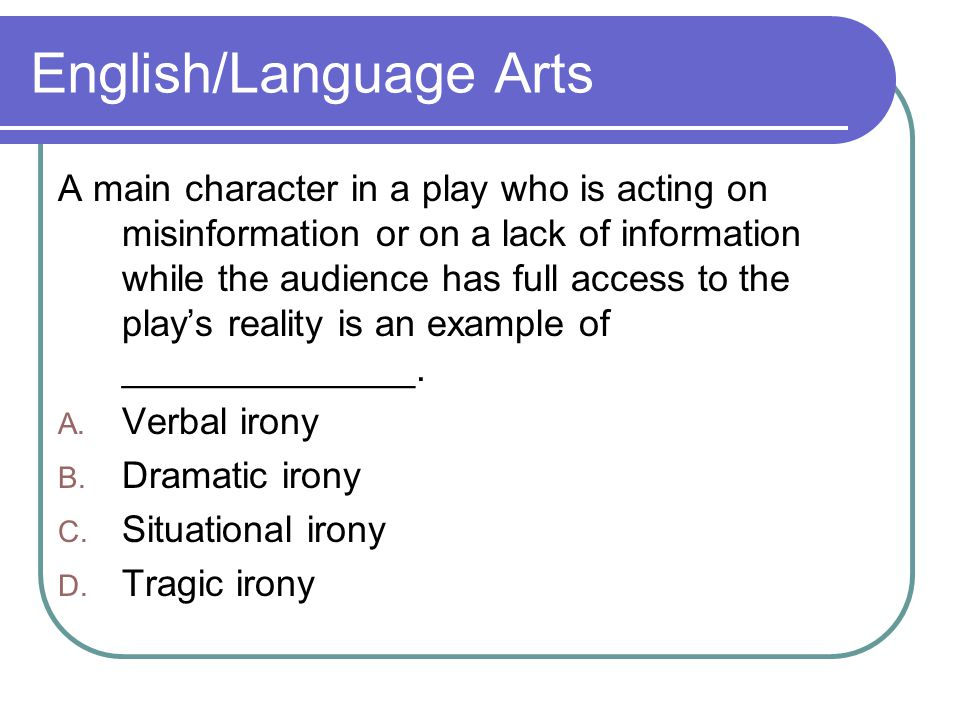 English/Language Arts A main character in a play who is acting on misinformation or on a lack of information while the audience has full access to the play's reality is an example of ______________.
