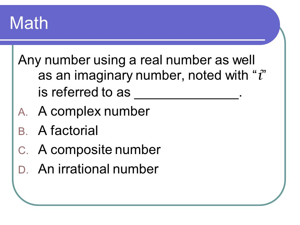 Math Any number using a real number as well as an imaginary number, noted with i is referred to as ______________.