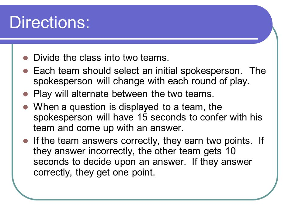 Directions: Divide the class into two teams.Each team should select an initial spokesperson.