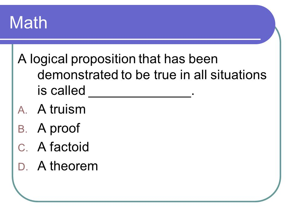 Math A logical proposition that has been demonstrated to be true in all situations is called ______________.