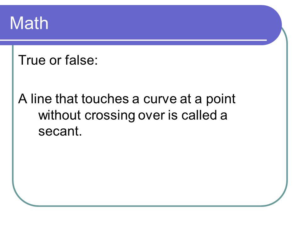Math True or false: A line that touches a curve at a point without crossing over is called a secant.