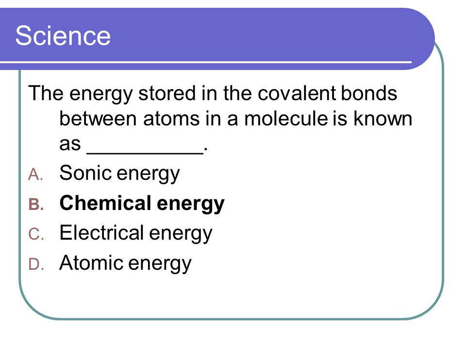 Science The energy stored in the covalent bonds between atoms in a molecule is known as __________.