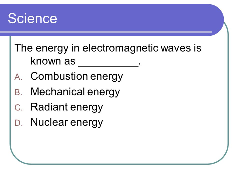Science The energy in electromagnetic waves is known as __________.