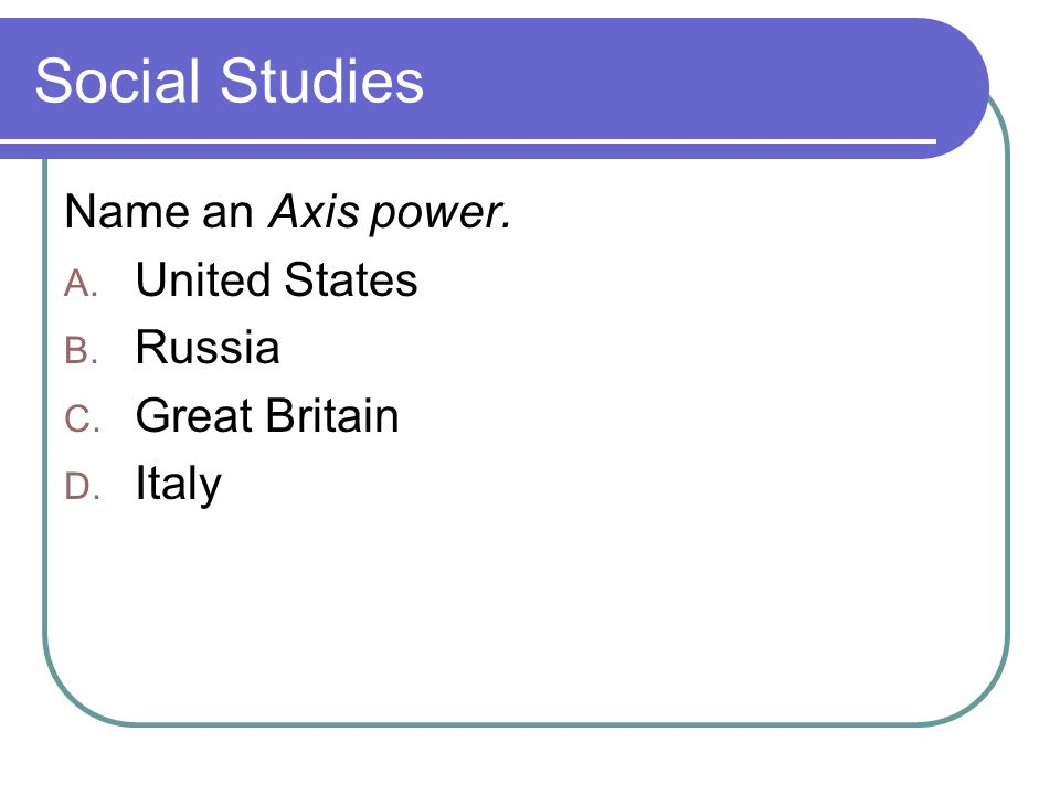 Social Studies Name an Axis power. A. United States B. Russia C. Great Britain D. Italy