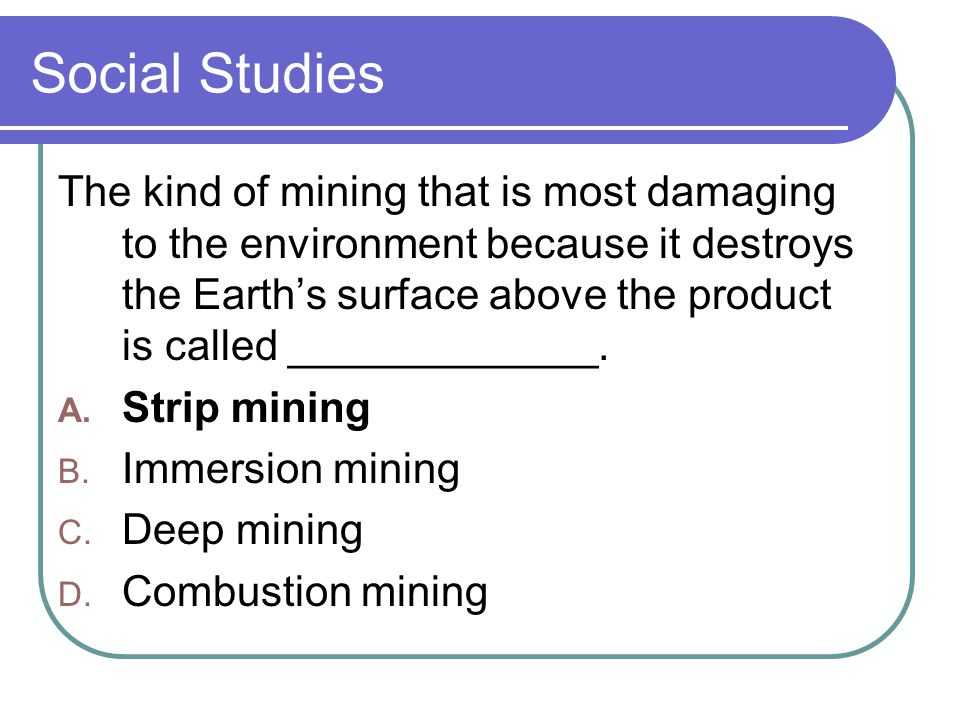 Social Studies The kind of mining that is most damaging to the environment because it destroys the Earth's surface above the product is called _____________.