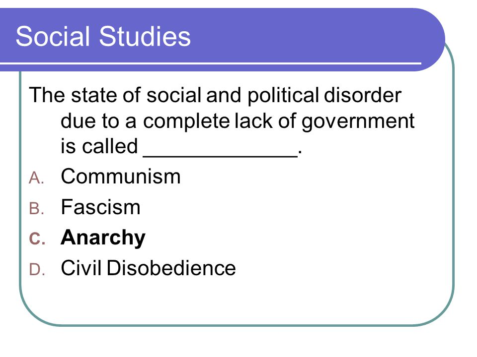 Social Studies The state of social and political disorder due to a complete lack of government is called _____________.
