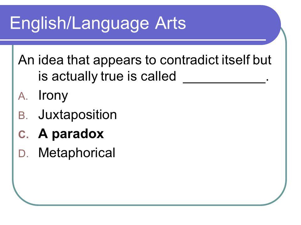 English/Language Arts An idea that appears to contradict itself but is actually true is called ___________.
