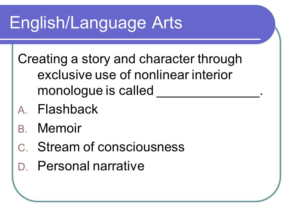 English/Language Arts Creating a story and character through exclusive use of nonlinear interior monologue is called ______________.