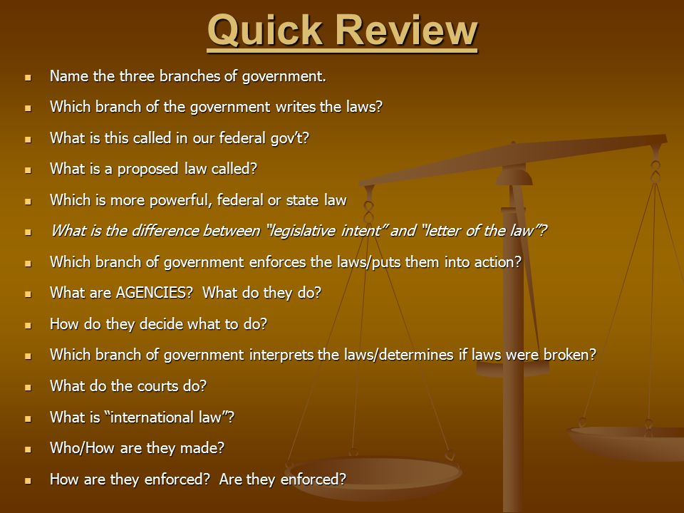 Quick Review Name the three branches of government. Name the three branches of government. Which branch of the government writes the laws? Which branc