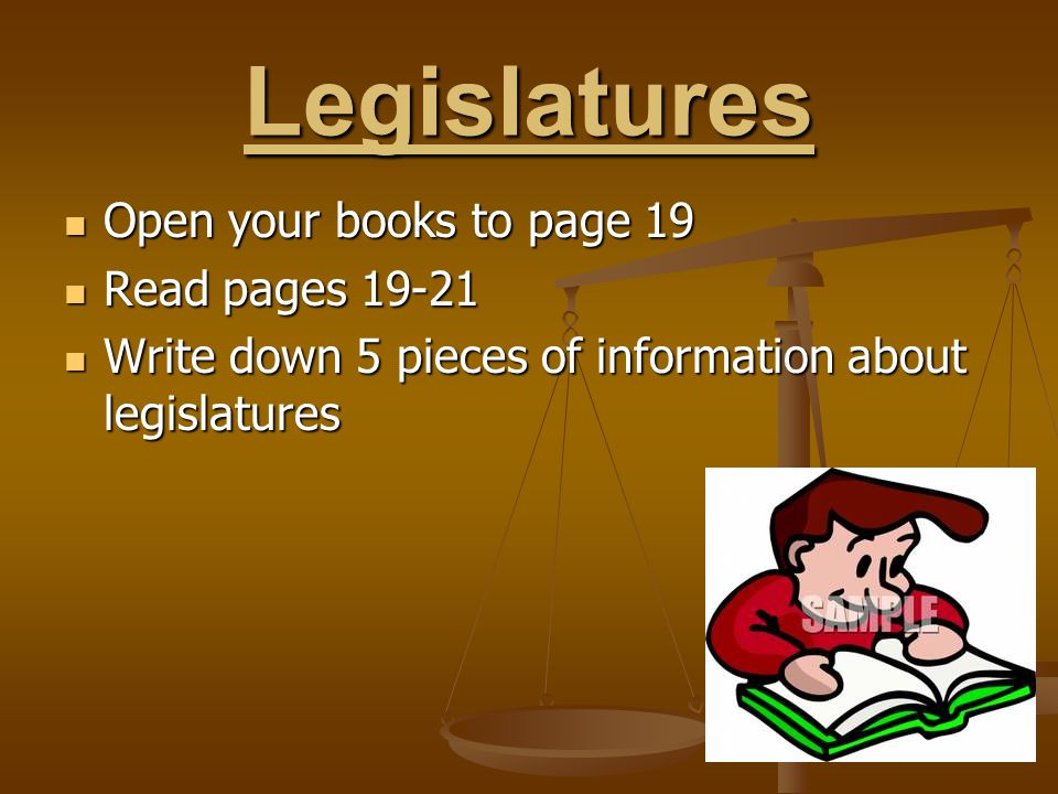 Legislatures Open your books to page 19 Open your books to page 19 Read pages 19-21 Read pages 19-21 Write down 5 pieces of information about legislat