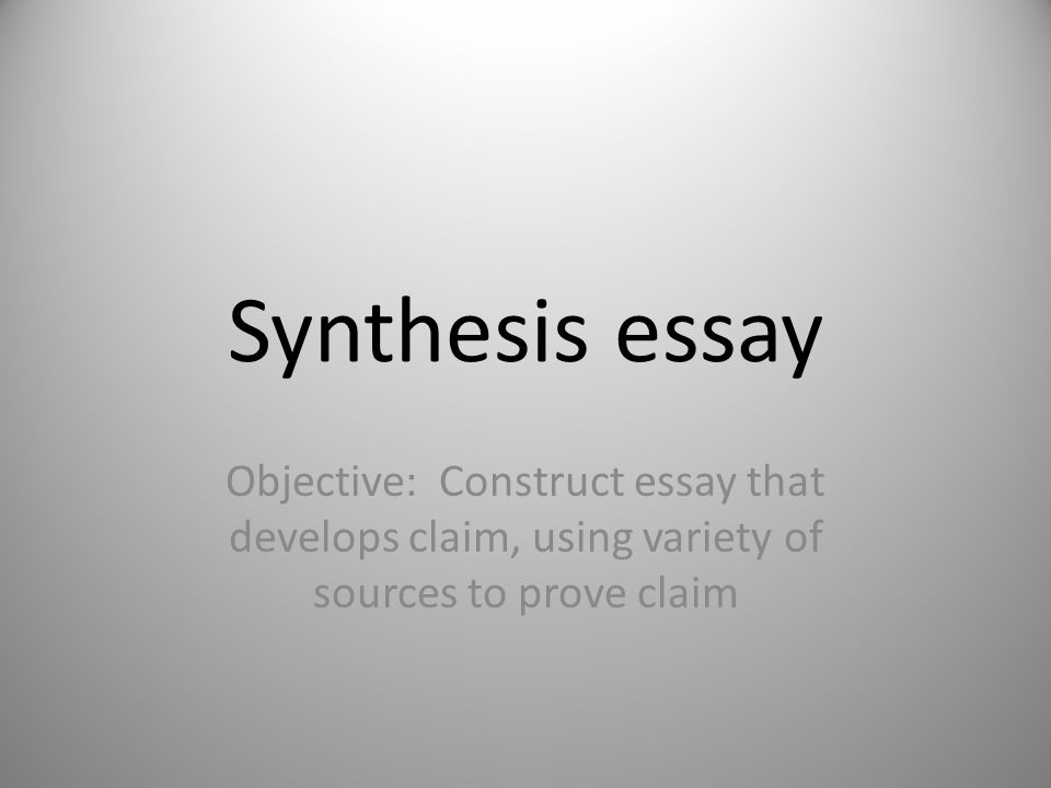 Synthesis essay Objective: Construct essay that develops claim, using variety of sources to prove claim