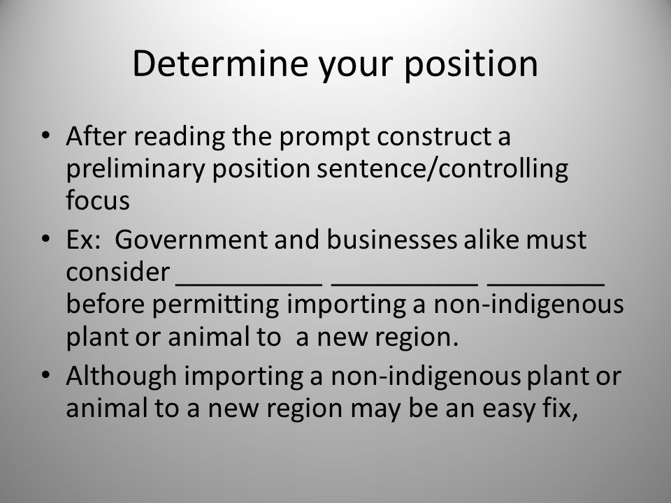 Determine your position After reading the prompt construct a preliminary position sentence/controlling focus Ex: Government and businesses alike must consider __________ __________ ________ before permitting importing a non-indigenous plant or animal to a new region.