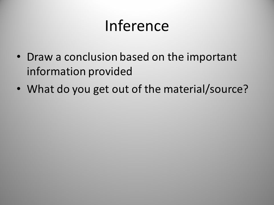Inference Draw a conclusion based on the important information provided What do you get out of the material/source