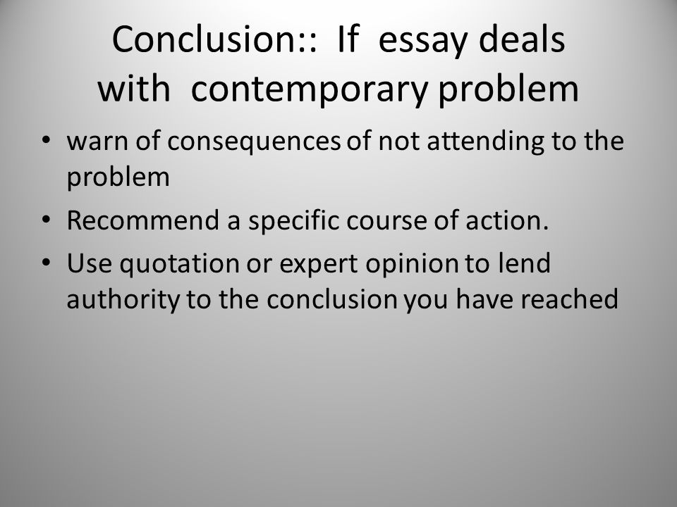 Conclusion:: If essay deals with contemporary problem warn of consequences of not attending to the problem Recommend a specific course of action.