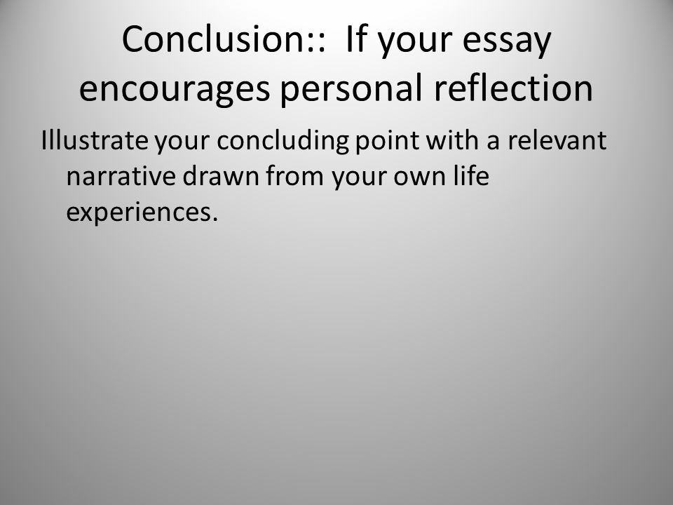 Conclusion:: If your essay encourages personal reflection Illustrate your concluding point with a relevant narrative drawn from your own life experiences.