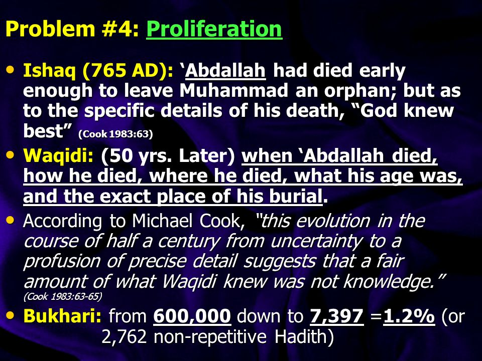 Problem #4: Proliferation Ishaq (765 AD): 'Abdallah had died early enough to leave Muhammad an orphan; but as to the specific details of his death, God knew best (Cook 1983:63) Ishaq (765 AD): 'Abdallah had died early enough to leave Muhammad an orphan; but as to the specific details of his death, God knew best (Cook 1983:63) Waqidi: when 'Abdallah died, how he died, where he died, what his age was, and the exact place of his burial.