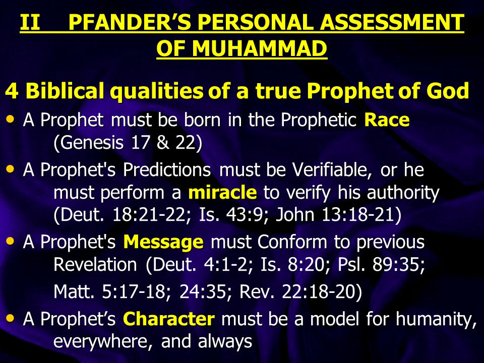 II PFANDER'S PERSONAL ASSESSMENT OF MUHAMMAD 4 Biblical qualities of a true Prophet of God A Prophet must be born in the Prophetic Race (Genesis 17 & 22) A Prophet must be born in the Prophetic Race (Genesis 17 & 22) A Prophet s Predictions must be Verifiable, or he must perform a miracle to verify his authority ( A Prophet s Predictions must be Verifiable, or he must perform a miracle to verify his authority (Deut.