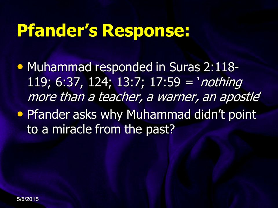 Pfander's Response: Muhammad responded in Suras 2:118- 119; 6:37, 124; 13:7; 17:59 = 'nothing more than a teacher, a warner, an apostle' Muhammad responded in Suras 2:118- 119; 6:37, 124; 13:7; 17:59 = 'nothing more than a teacher, a warner, an apostle' Pfander asks why Muhammad didn't point to a miracle from the past.