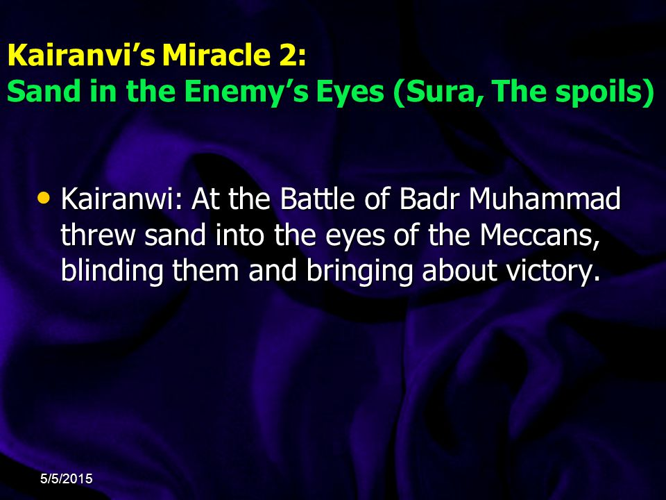 Kairanvi's Miracle 2: Sand in the Enemy's Eyes (Sura, The spoils) Kairanwi: At the Battle of Badr Muhammad threw sand into the eyes of the Meccans, blinding them and bringing about victory.