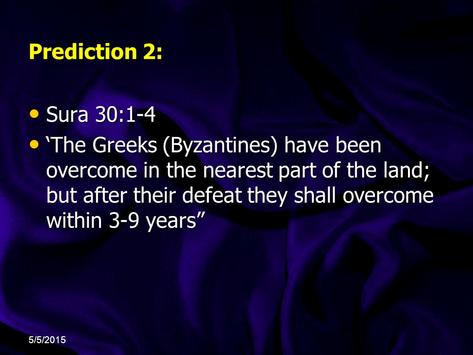 Prediction 2: Sura 30:1-4 Sura 30:1-4 'The Greeks (Byzantines) have been overcome in the nearest part of the land; but after their defeat they shall overcome within 3-9 years 'The Greeks (Byzantines) have been overcome in the nearest part of the land; but after their defeat they shall overcome within 3-9 years 5/5/2015
