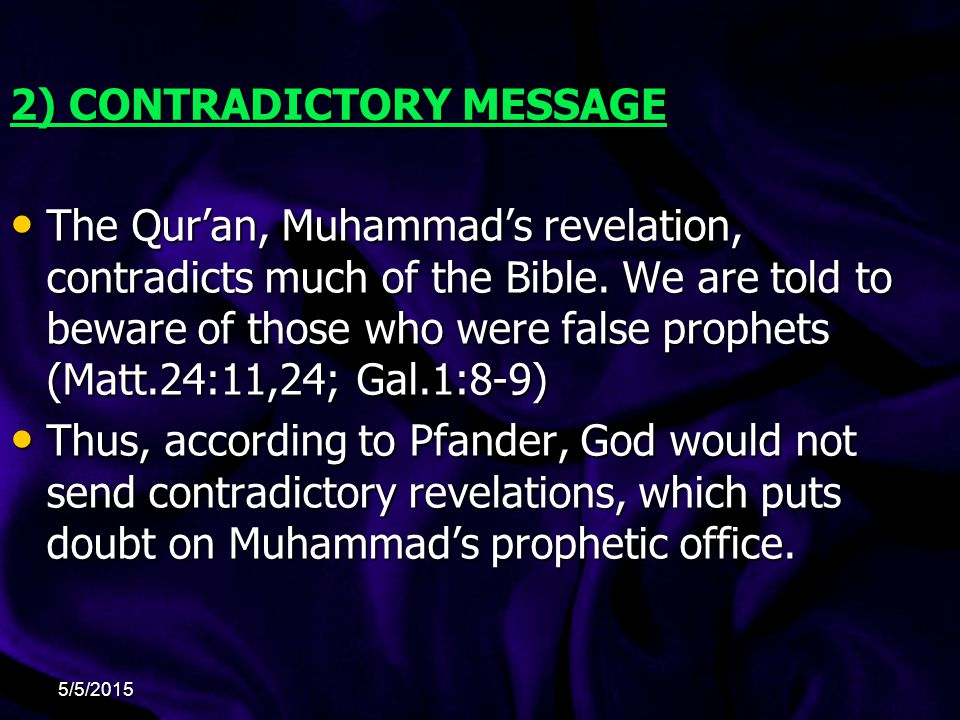 2) CONTRADICTORY MESSAGE The Qur'an, Muhammad's revelation, contradicts much of the Bible.