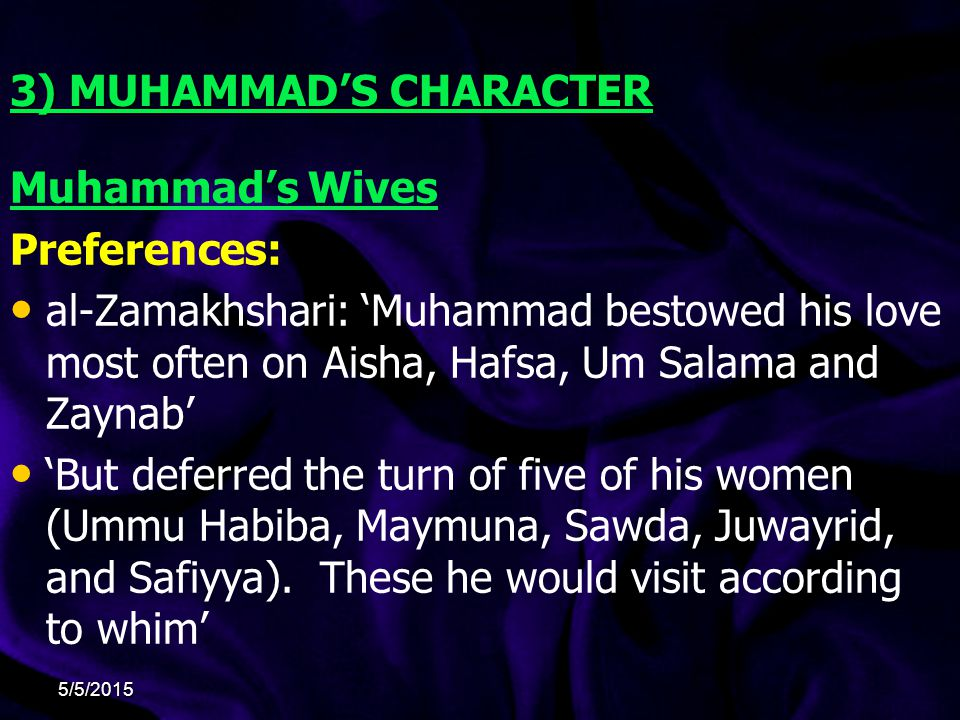 3) MUHAMMAD'S CHARACTER Muhammad's Wives Preferences: al-Zamakhshari: 'Muhammad bestowed his love most often on Aisha, Hafsa, Um Salama and Zaynab' 'But deferred the turn of five of his women (Ummu Habiba, Maymuna, Sawda, Juwayrid, and Safiyya).