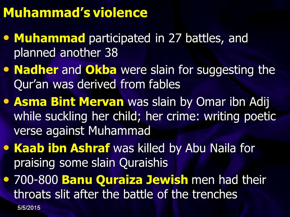Muhammad's violence Muhammad participated in 27 battles, and planned another 38 Muhammad participated in 27 battles, and planned another 38 Nadher and Okba were slain for suggesting the Qur'an was derived from fables Nadher and Okba were slain for suggesting the Qur'an was derived from fables Asma Bint Mervan was slain by Omar ibn Adij while suckling her child; her crime: writing poetic verse against Muhammad Asma Bint Mervan was slain by Omar ibn Adij while suckling her child; her crime: writing poetic verse against Muhammad Kaab ibn Ashraf was killed by Abu Naila for praising some slain Quraishis Kaab ibn Ashraf was killed by Abu Naila for praising some slain Quraishis 700-800 Banu Quraiza Jewish men had their throats slit after the battle of the trenches 700-800 Banu Quraiza Jewish men had their throats slit after the battle of the trenches 5/5/2015