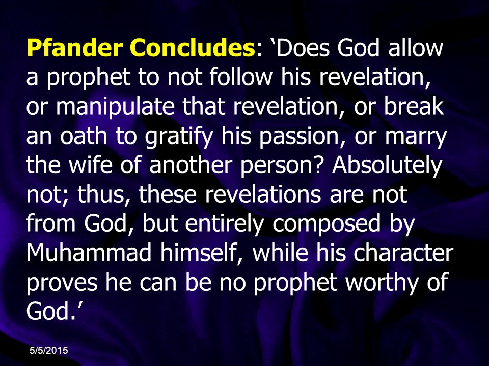 Pfander Concludes: 'Does God allow a prophet to not follow his revelation, or manipulate that revelation, or break an oath to gratify his passion, or marry the wife of another person.