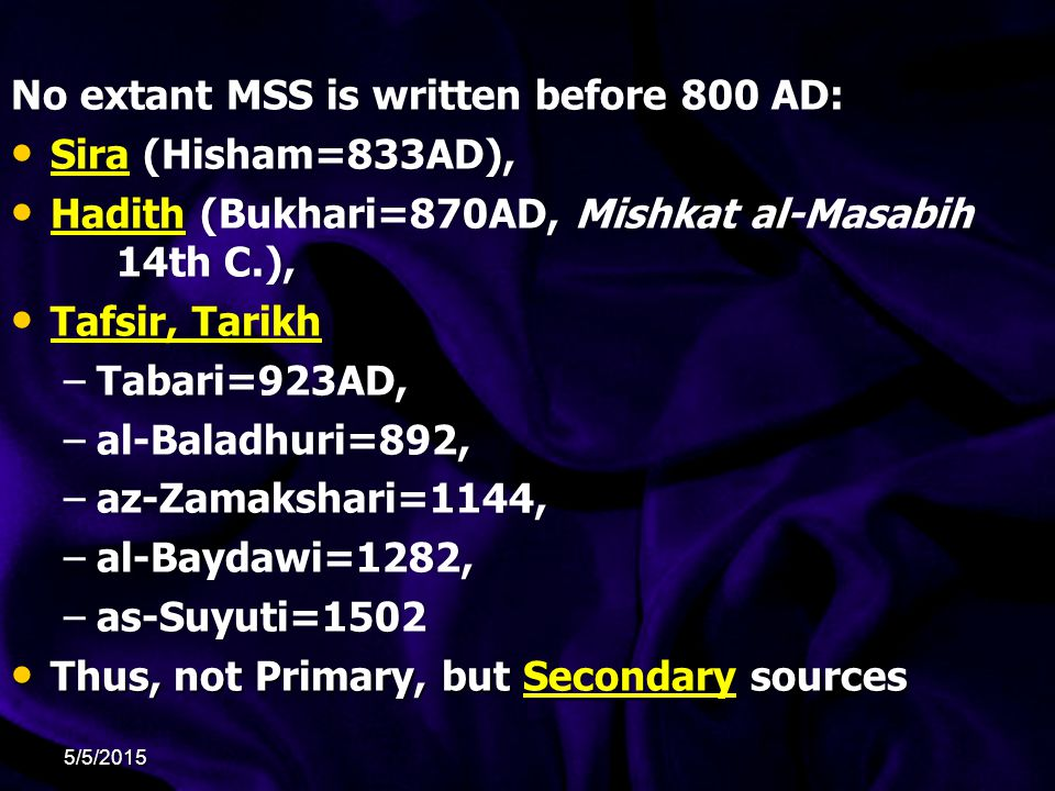 No extant MSS is written before 800 AD:No extant MSS is written before 800 AD: Sira (Hisham=833AD), Sira (Hisham=833AD), Hadith (Bukhari=870AD, Mishkat al-Masabih 14th C.), Hadith (Bukhari=870AD, Mishkat al-Masabih 14th C.), Tafsir, Tarikh Tafsir, Tarikh –Tabari=923AD,–Tabari=923AD, –al-Baladhuri=892,–al-Baladhuri=892, –az-Zamakshari=1144,–az-Zamakshari=1144, –al-Baydawi=1282,–al-Baydawi=1282, –as-Suyuti=1502–as-Suyuti=1502 Thus, not Primary, but Secondary sources Thus, not Primary, but Secondary sources 5/5/2015