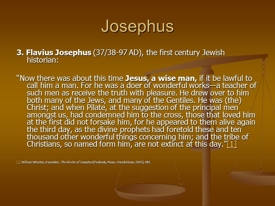 "Josephus 3. Flavius Josephus (37/38-97 AD), the first century Jewish historian: ""Now there was about this time Jesus, a wise man, if it be lawful to c"